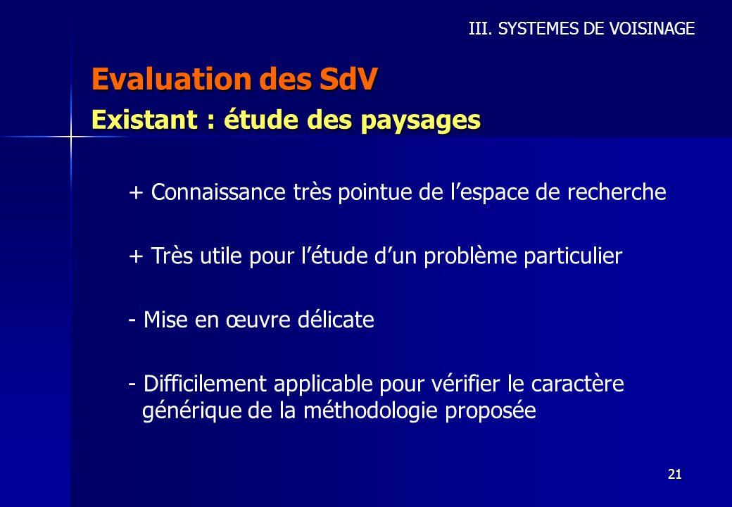 21 Evaluation des SdV III. SYSTEMES DE VOISINAGE Existant : étude des paysages + Connaissance très pointue de lespace de recherche + Très utile pour l