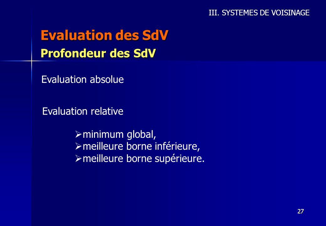 27 Evaluation des SdV III. SYSTEMES DE VOISINAGE Profondeur des SdV Evaluation absolue Evaluation relative minimum global, meilleure borne inférieure,