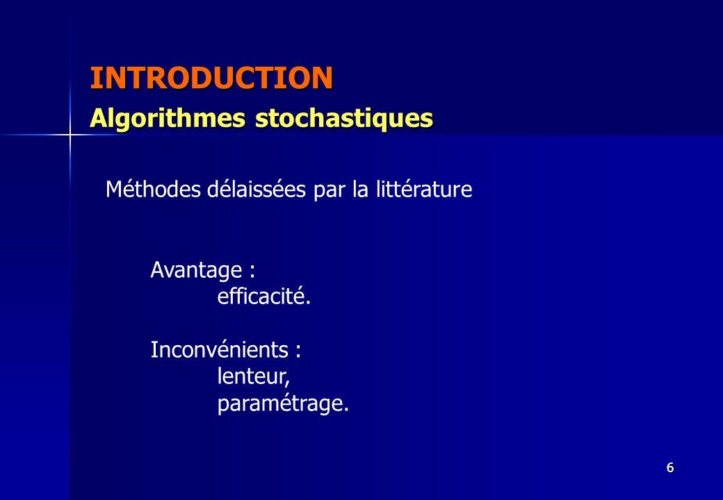 6 INTRODUCTION Avantage : efficacité. Inconvénients : lenteur, paramétrage. Algorithmes stochastiques Méthodes délaissées par la littérature