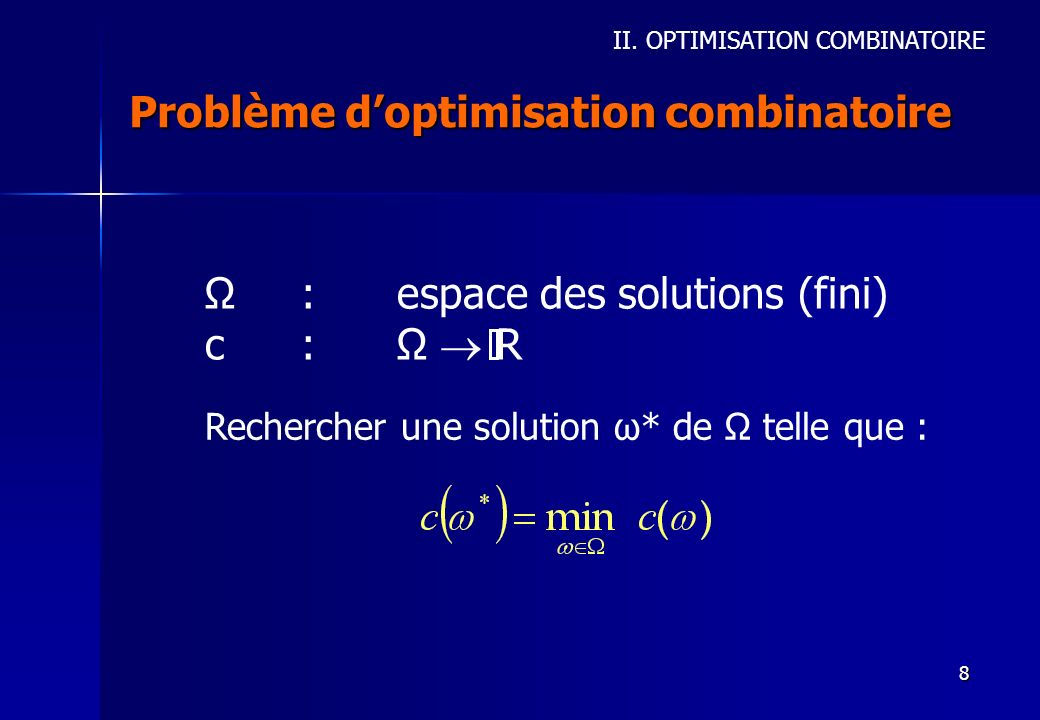 8 Problème doptimisation combinatoire Rechercher une solution ω* de Ω telle que : Ω:espace des solutions (fini) c:Ω R II. OPTIMISATION COMBINATOIRE