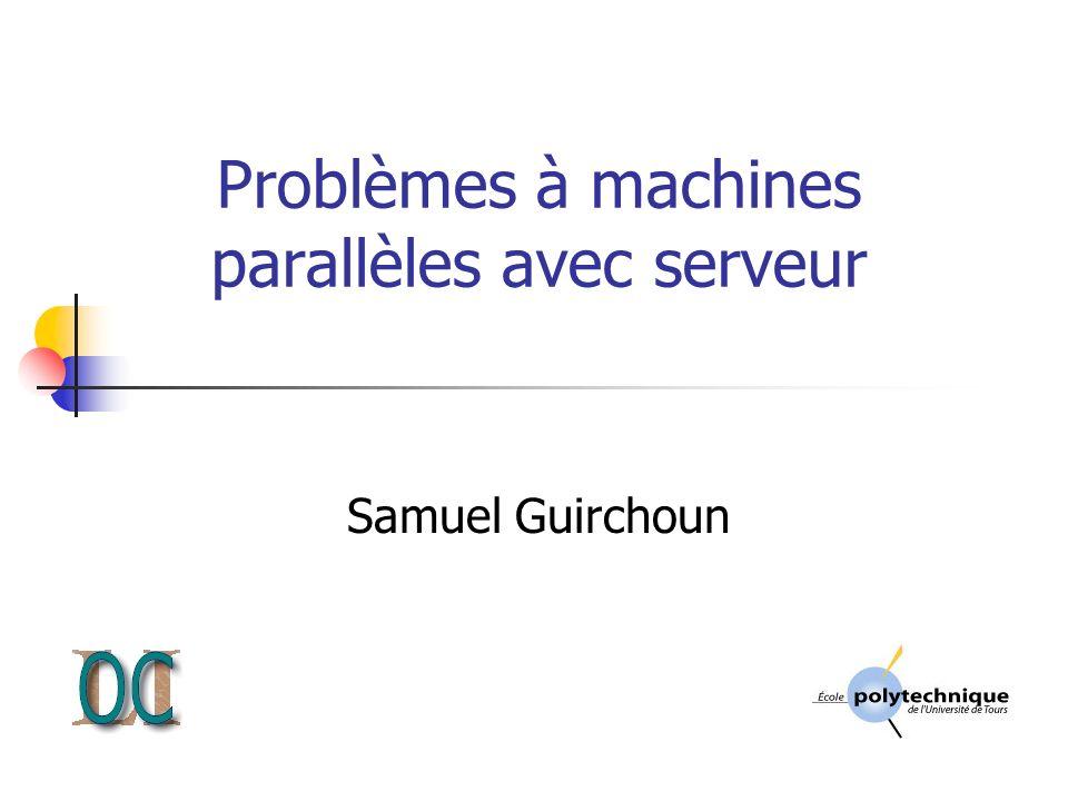 Problèmes à machines parallèles avec serveur Samuel Guirchoun