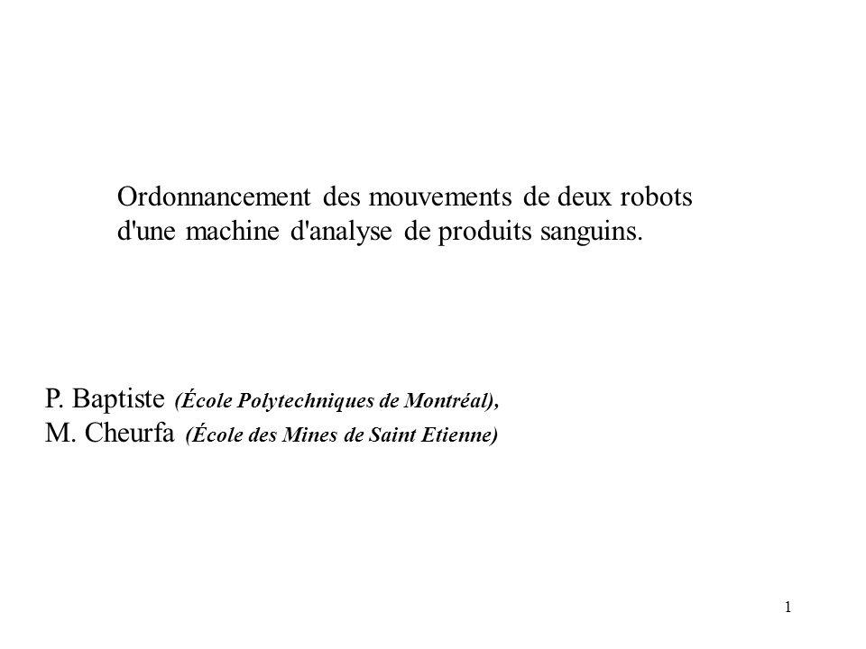 1 Ordonnancement des mouvements de deux robots d'une machine d'analyse de produits sanguins. P. Baptiste (École Polytechniques de Montréal), M. Cheurf
