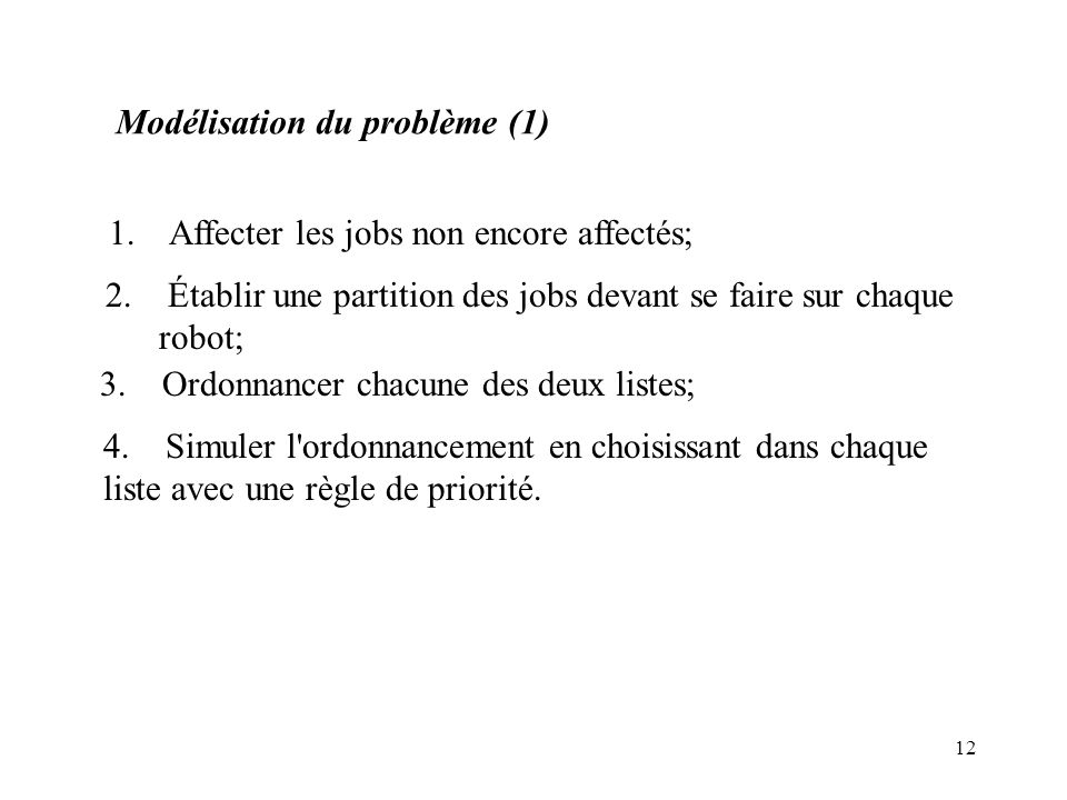 12 Modélisation du problème (1) 1. Affecter les jobs non encore affectés; 2. Établir une partition des jobs devant se faire sur chaque robot; 3. Ordon