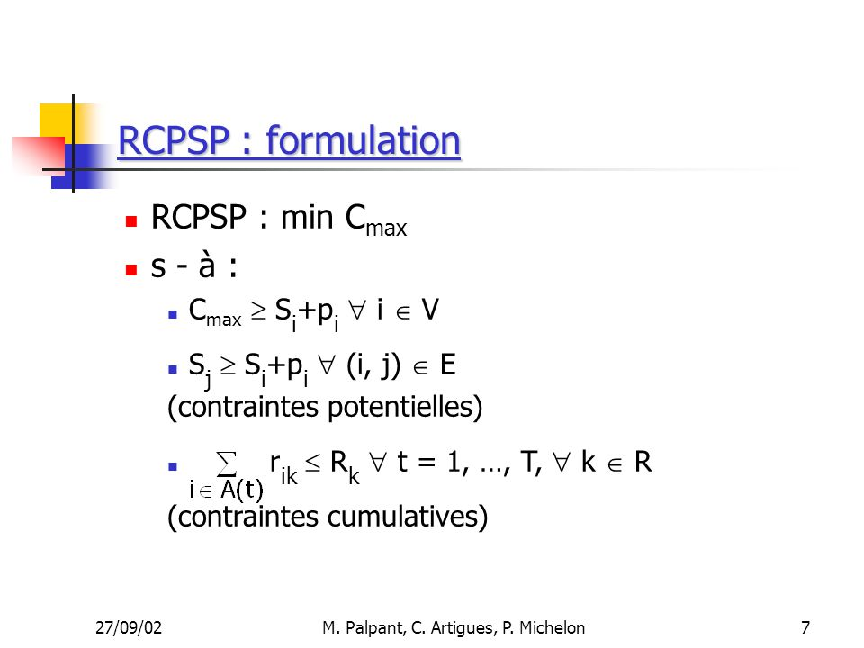 27/09/02M. Palpant, C. Artigues, P. Michelon RCPSP : formulation RCPSP : min C max s - à : C max S i +p i i V S j S i +p i (i, j) E (contraintes poten