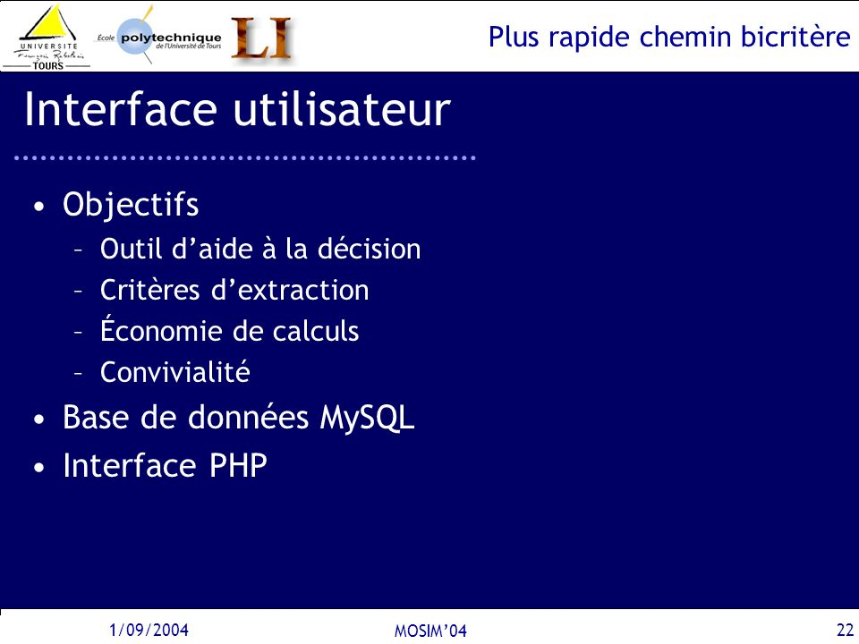 Plus rapide chemin bicritère 1/09/2004 MOSIM04 22 Interface utilisateur Objectifs –Outil daide à la décision –Critères dextraction –Économie de calcul