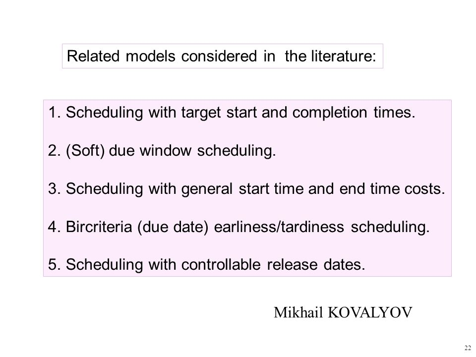 22 Related models considered in the literature: 1.Scheduling with target start and completion times. 2.(Soft) due window scheduling. 3.Scheduling with