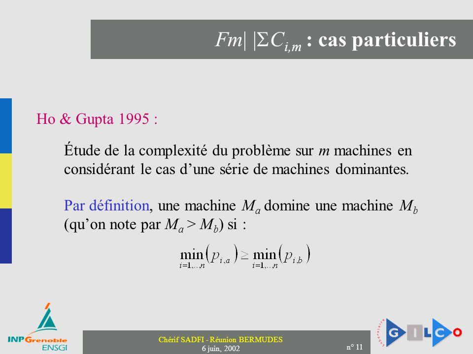 Chérif SADFI - Réunion BERMUDES 6 juin, 2002 n° 11 Fm| | C i,m : cas particuliers Ho & Gupta 1995 : Étude de la complexité du problème sur m machines