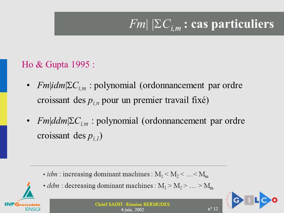 Chérif SADFI - Réunion BERMUDES 6 juin, 2002 n° 12 Fm| | C i,m : cas particuliers Ho & Gupta 1995 : Fm|idm| C i,m : polynomial (ordonnancement par ordre croissant des p i,n pour un premier travail fixé) ddm : decreasing dominant machines : M 1 > M 2 > … > M m idm : increasing dominant machines : M 1 < M 2 < …< M m Fm|ddm| C i,m : polynomial (ordonnancement par ordre croissant des p i,1 )