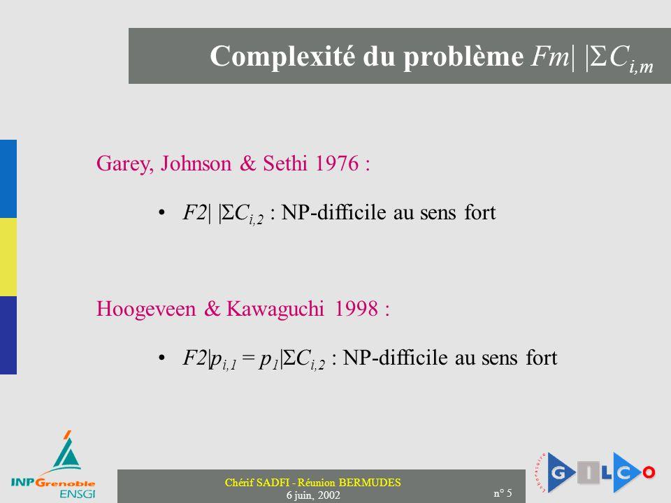 Chérif SADFI - Réunion BERMUDES 6 juin, 2002 n° 5 Complexité du problème Fm| | C i,m Garey, Johnson & Sethi 1976 : F2| | C i,2 : NP-difficile au sens fort Hoogeveen & Kawaguchi 1998 : F2|p i,1 = p 1 | C i,2 : NP-difficile au sens fort