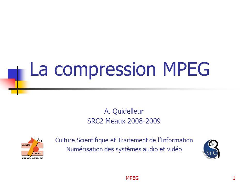 MPEG1 La compression MPEG A. Quidelleur SRC2 Meaux 2008-2009 Culture Scientifique et Traitement de lInformation Numérisation des systèmes audio et vid