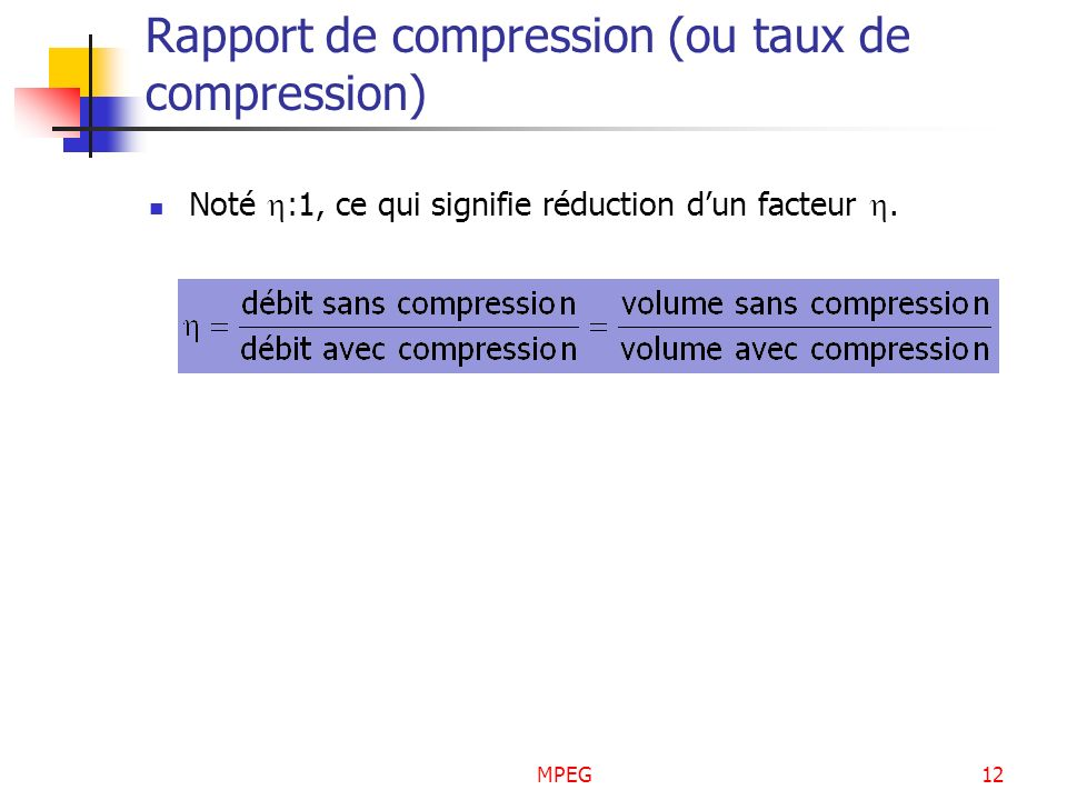 MPEG12 Rapport de compression (ou taux de compression) Noté :1, ce qui signifie réduction dun facteur.