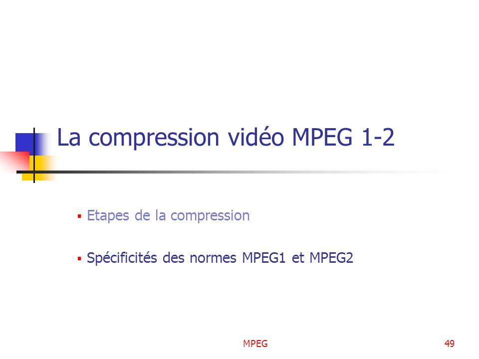 MPEG49 La compression vidéo MPEG 1-2 Etapes de la compression Spécificités des normes MPEG1 et MPEG2