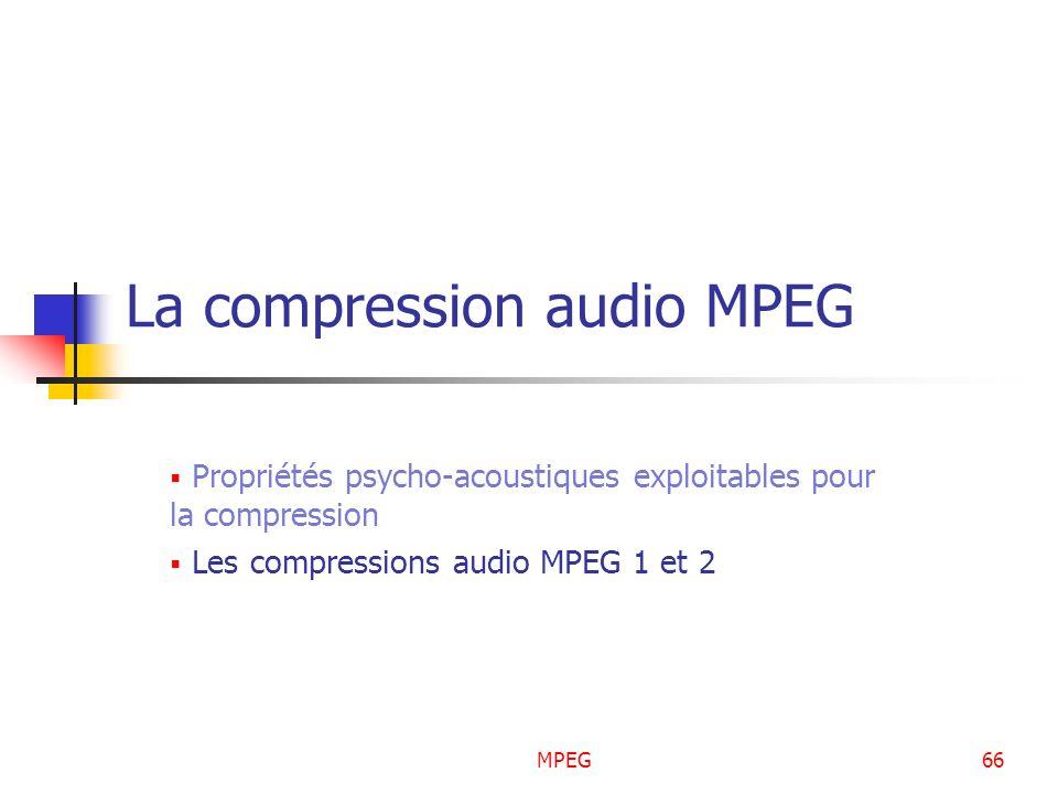 MPEG66 La compression audio MPEG Propriétés psycho-acoustiques exploitables pour la compression Les compressions audio MPEG 1 et 2
