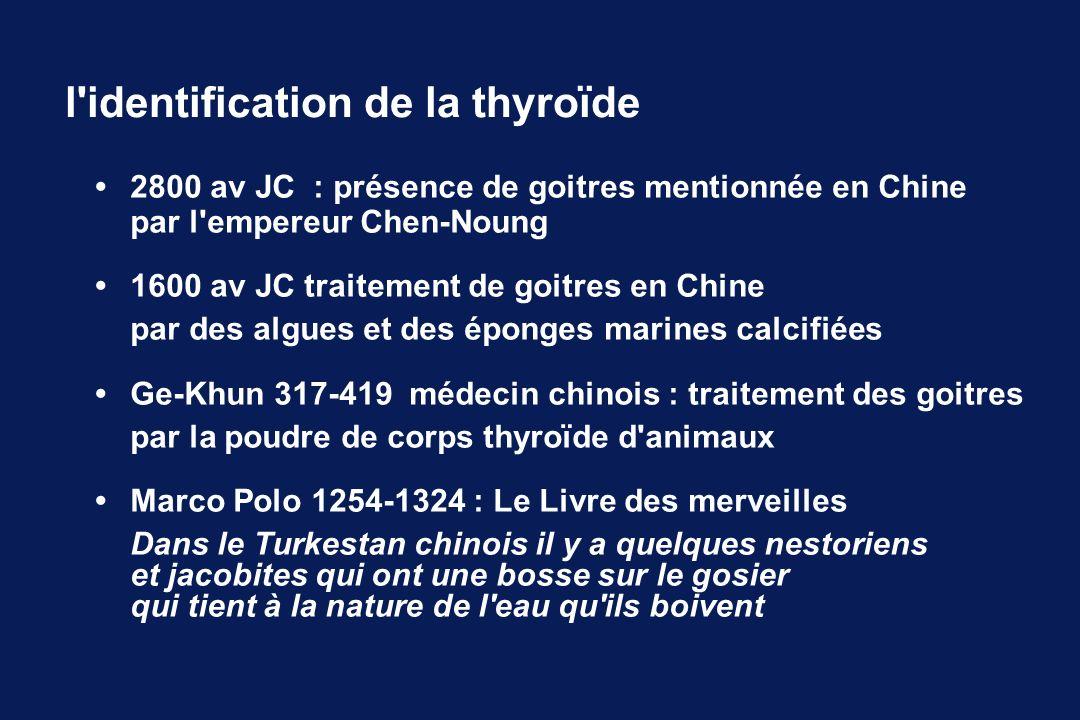 l'identification de la thyroïde 2800 av JC : présence de goitres mentionnée en Chine par l'empereur Chen-Noung 1600 av JC traitement de goitres en Chi