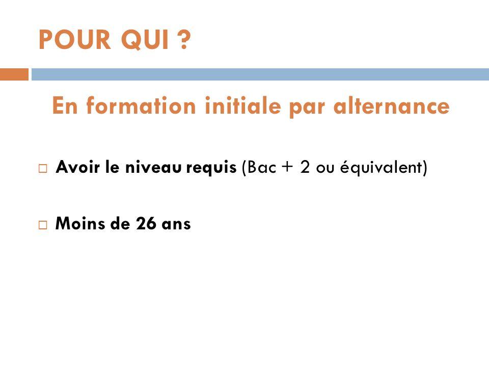 POUR QUI ? En formation initiale par alternance Avoir le niveau requis (Bac + 2 ou équivalent) Moins de 26 ans