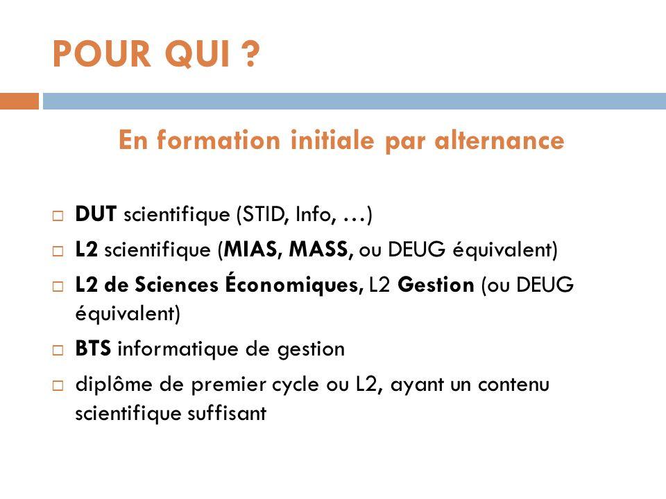 POUR QUI ? En formation initiale par alternance DUT scientifique (STID, Info, …) L2 scientifique (MIAS, MASS, ou DEUG équivalent) L2 de Sciences Écono