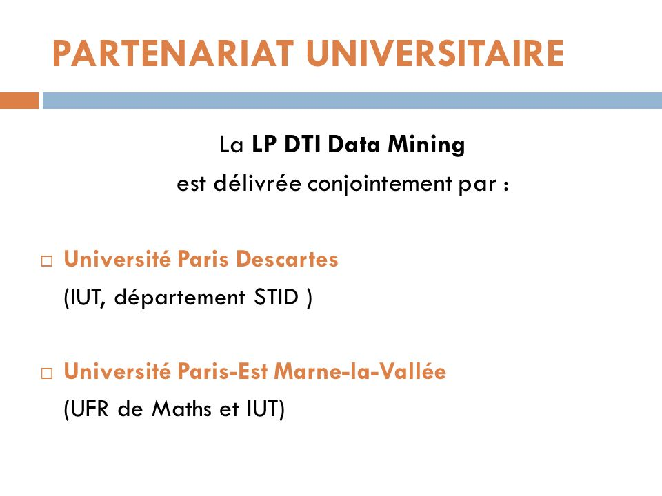 PARTENARIAT UNIVERSITAIRE La LP DTI Data Mining est délivrée conjointement par : Université Paris Descartes (IUT, département STID ) Université Paris-