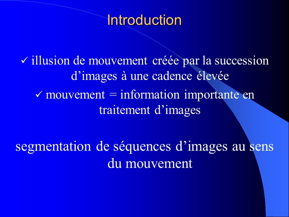 Plan I.Définition de la segmentation au sens du mouvement II.Les méthodes de segmentation au sens du mouvement 1.Le flot optique 2.Les méthodes destimation du flot optique 3.Le partitionnement du flot optique III.Mise en œuvre 1.Lappariement par fenêtres 2.Lalgorithme de segmentation au sens du mouvement mis en œuvre