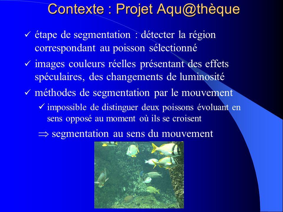 Contexte : Projet Aqu@thèque étape de segmentation : détecter la région correspondant au poisson sélectionné images couleurs réelles présentant des ef