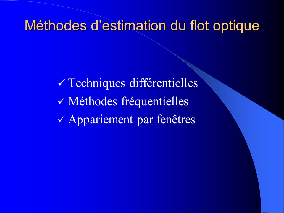 Les méthodes différentielles fondées sur hypothèse dintensité constante Problème douverture ajout de contrainte de lissage du flot optique : flot optique constant sur un voisinage local de meilleure solution : la plus régulière [HS81] [LK81]