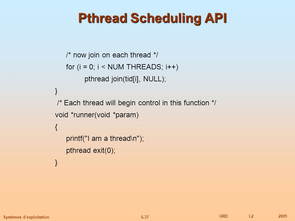 6.37 URDL22005 Systèmes dexploitation Pthread Scheduling API /* now join on each thread */ for (i = 0; i < NUM THREADS; i++) pthread join(tid[i], NULL); } /* Each thread will begin control in this function */ void *runner(void *param) { printf( I am a thread\n ); pthread exit(0); }