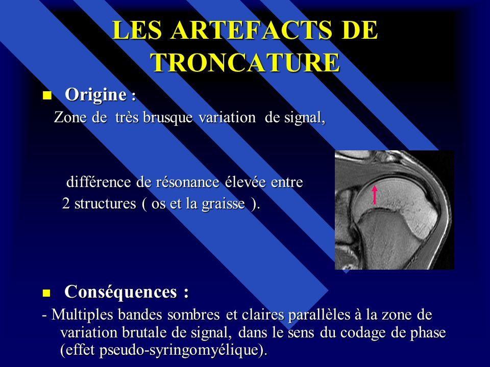 LES ARTEFACTS DE TRONCATURE Origine : Origine : Zone de très brusque variation de signal, Zone de très brusque variation de signal, différence de réso