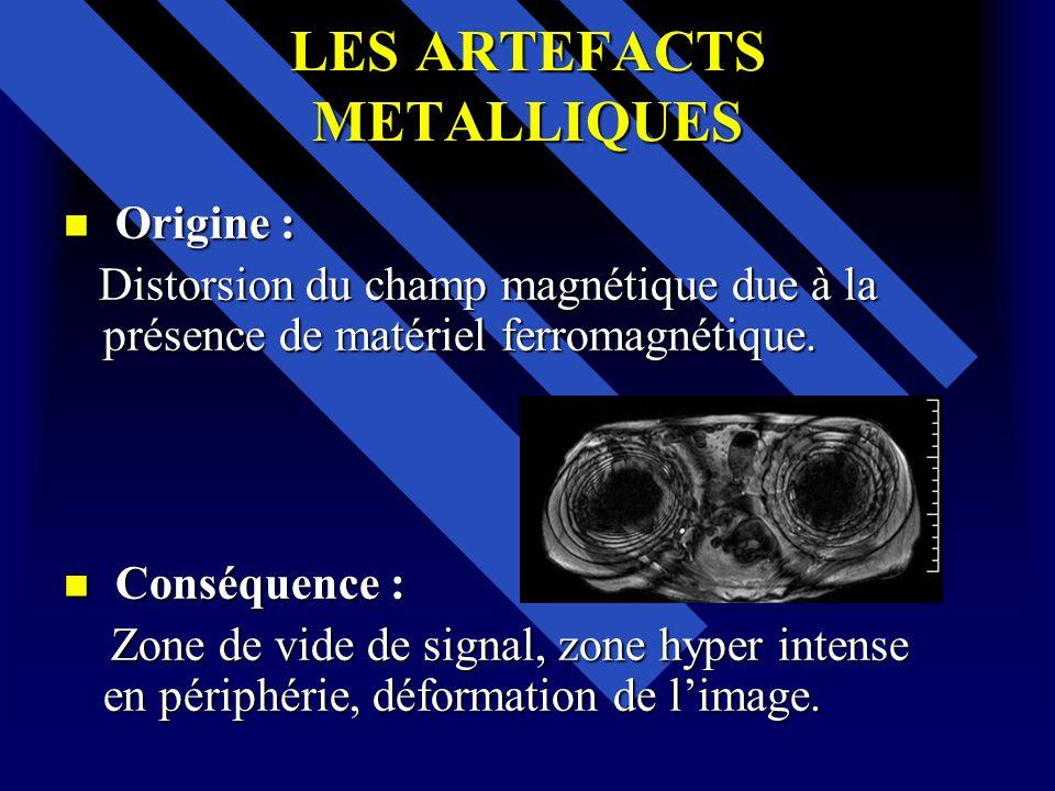 LES ARTEFACTS METALLIQUES Origine : Origine : Distorsion du champ magnétique due à la présence de matériel ferromagnétique. Distorsion du champ magnét