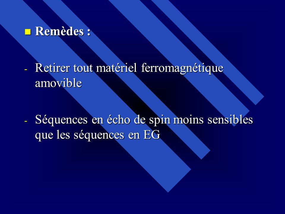 Remèdes : Remèdes : - Retirer tout matériel ferromagnétique amovible - Séquences en écho de spin moins sensibles que les séquences en EG