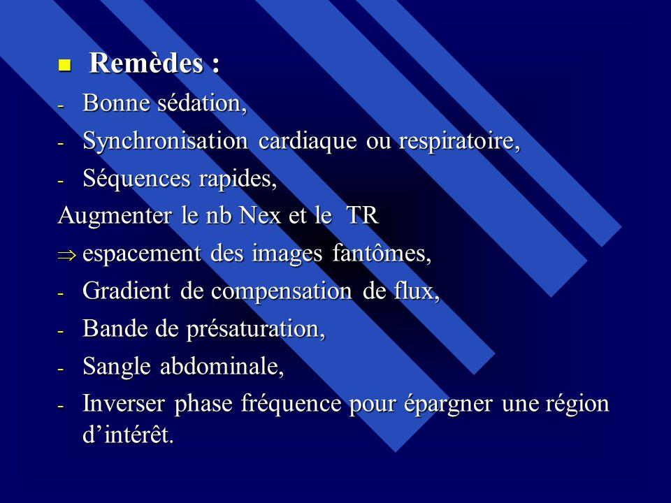 Remèdes : Remèdes : - Bonne sédation, - Synchronisation cardiaque ou respiratoire, - Séquences rapides, Augmenter le nb Nex et le TR espacement des im