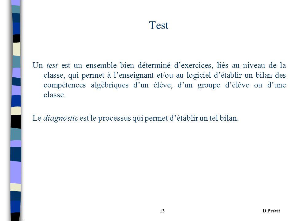 D Prévit13 Test Un test est un ensemble bien déterminé dexercices, liés au niveau de la classe, qui permet à lenseignant et/ou au logiciel détablir un bilan des compétences algébriques dun élève, dun groupe délève ou dune classe.