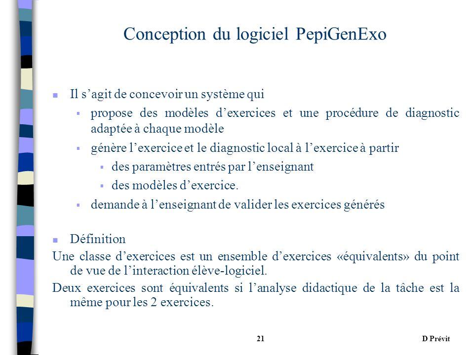 D Prévit21 Conception du logiciel PepiGenExo n Il sagit de concevoir un système qui propose des modèles dexercices et une procédure de diagnostic adaptée à chaque modèle génère lexercice et le diagnostic local à lexercice à partir des paramètres entrés par lenseignant des modèles dexercice.