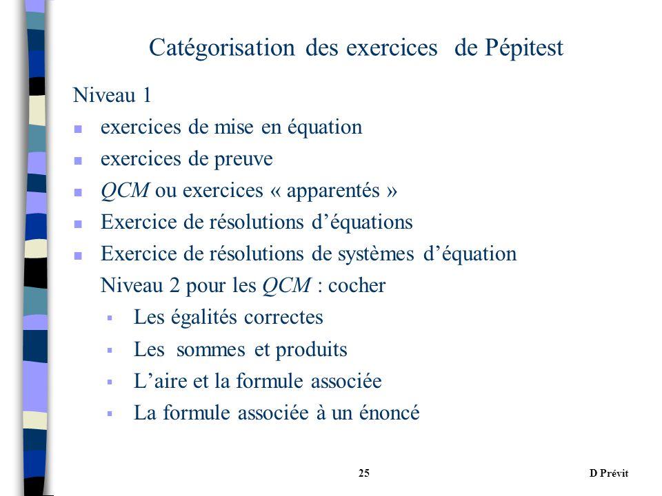 D Prévit25 Catégorisation des exercices de Pépitest Niveau 1 n exercices de mise en équation n exercices de preuve n QCM ou exercices « apparentés » n Exercice de résolutions déquations n Exercice de résolutions de systèmes déquation Niveau 2 pour les QCM : cocher Les égalités correctes Les sommes et produits Laire et la formule associée La formule associée à un énoncé