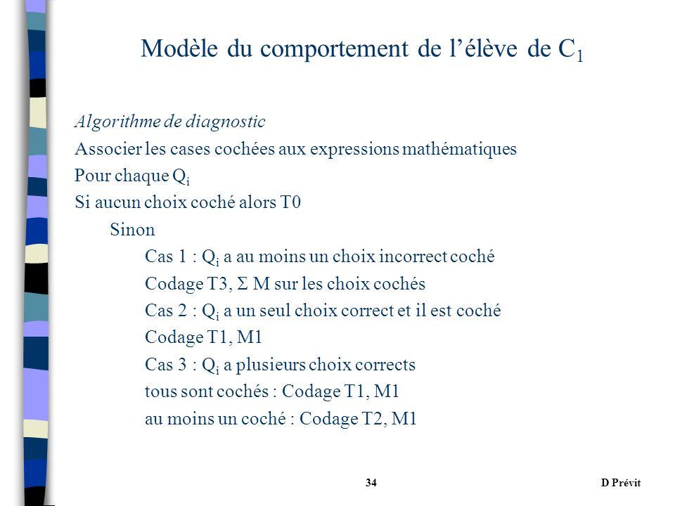 D Prévit34 Modèle du comportement de lélève de C 1 Algorithme de diagnostic Associer les cases cochées aux expressions mathématiques Pour chaque Q i Si aucun choix coché alors T0 Sinon Cas 1 : Q i a au moins un choix incorrect coché Codage T3, M sur les choix cochés Cas 2 : Q i a un seul choix correct et il est coché Codage T1, M1 Cas 3 : Q i a plusieurs choix corrects tous sont cochés : Codage T1, M1 au moins un coché : Codage T2, M1