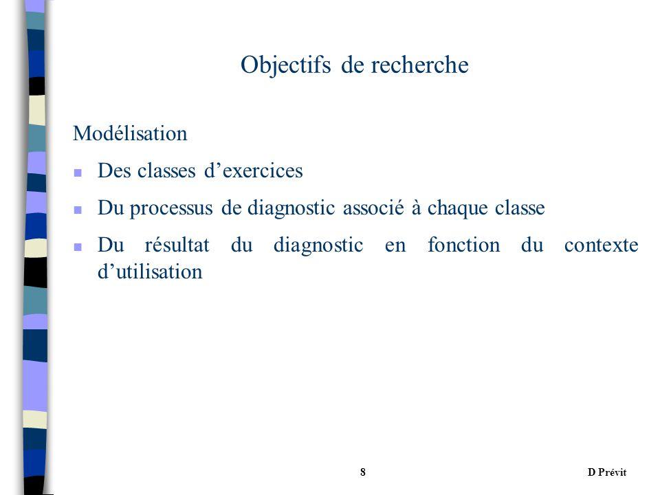 D Prévit8 Objectifs de recherche Modélisation n Des classes dexercices n Du processus de diagnostic associé à chaque classe n Du résultat du diagnostic en fonction du contexte dutilisation