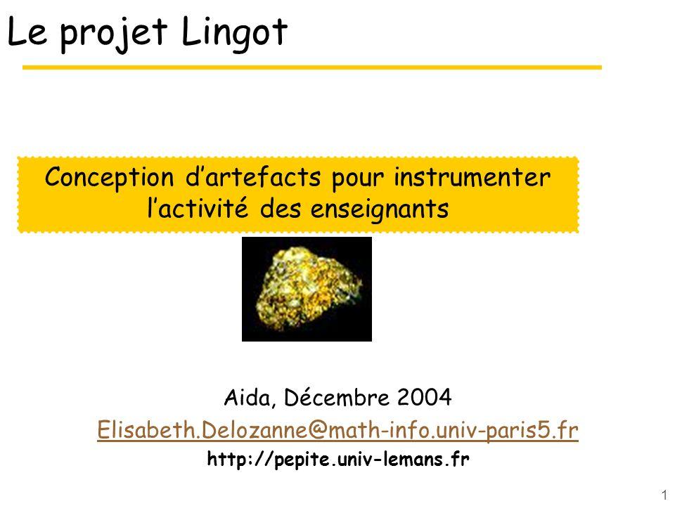 1 Le projet Lingot Aida, Décembre 2004 Elisabeth.Delozanne@math-info.univ-paris5.fr http://pepite.univ-lemans.fr Conception dartefacts pour instrumenter lactivité des enseignants