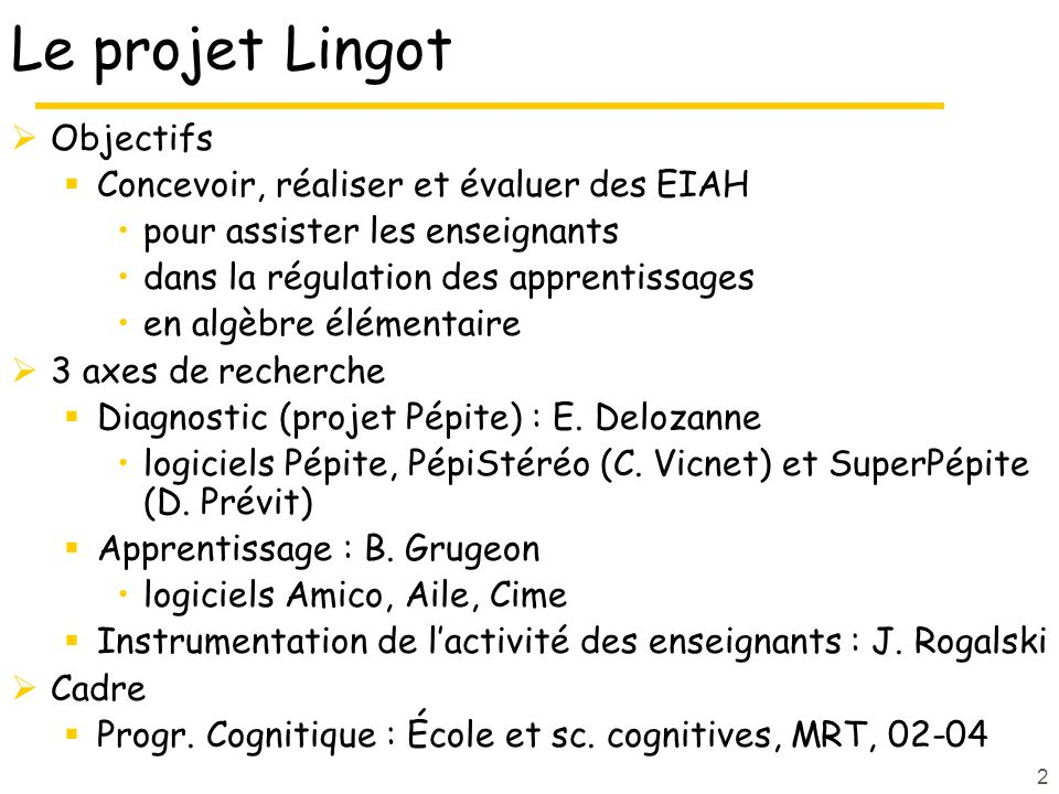 2 Le projet Lingot Objectifs Concevoir, réaliser et évaluer des EIAH pour assister les enseignants dans la régulation des apprentissages en algèbre élémentaire 3 axes de recherche Diagnostic (projet Pépite) : E.