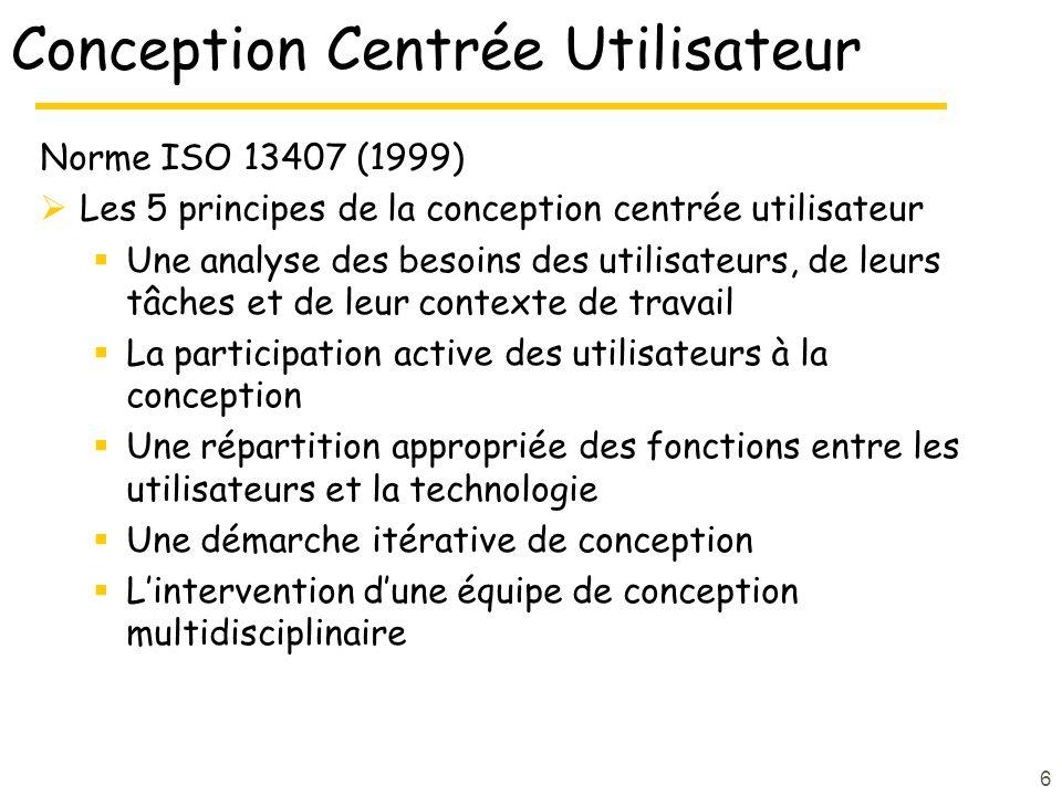 6 Conception Centrée Utilisateur Norme ISO 13407 (1999) Les 5 principes de la conception centrée utilisateur Une analyse des besoins des utilisateurs, de leurs tâches et de leur contexte de travail La participation active des utilisateurs à la conception Une répartition appropriée des fonctions entre les utilisateurs et la technologie Une démarche itérative de conception Lintervention dune équipe de conception multidisciplinaire