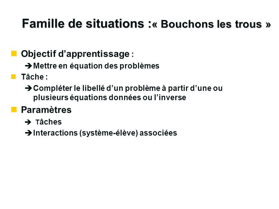 Famille de situations : « Bouchons les trous » nObjectif dapprentissage : èMettre en équation des problèmes nTâche : èCompléter le libellé dun problèm