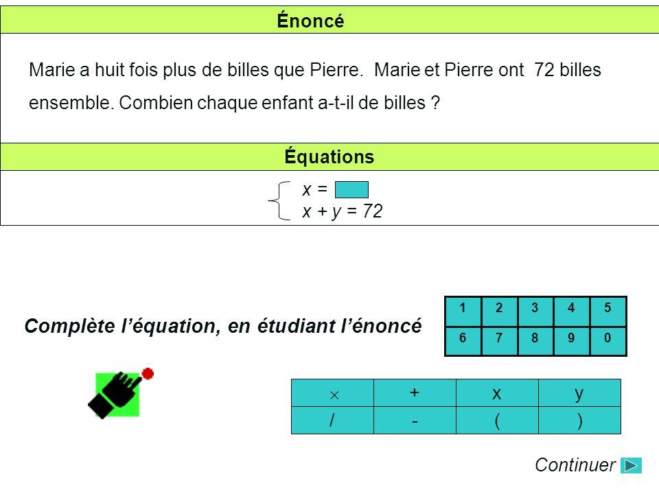 Énoncé Marie a huit fois plus de billes que Pierre. Marie et Pierre ont 72 billes ensemble. Combien chaque enfant a-t-il de billes ? Équations x = x +