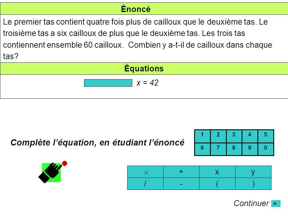 Énoncé Équations Complète léquation, en étudiant lénoncé xy )( 09876 54321 Continuer + -/ Le premier tas contient quatre fois plus de cailloux que le