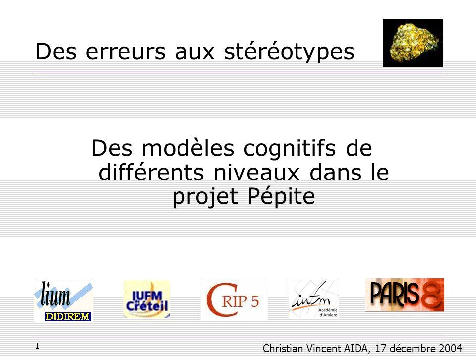 1 Des erreurs aux stéréotypes Des modèles cognitifs de différents niveaux dans le projet Pépite Christian Vincent AIDA, 17 décembre 2004