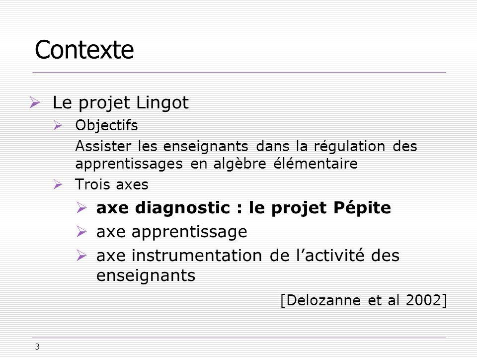 3 Contexte Le projet Lingot Objectifs Assister les enseignants dans la régulation des apprentissages en algèbre élémentaire Trois axes axe diagnostic