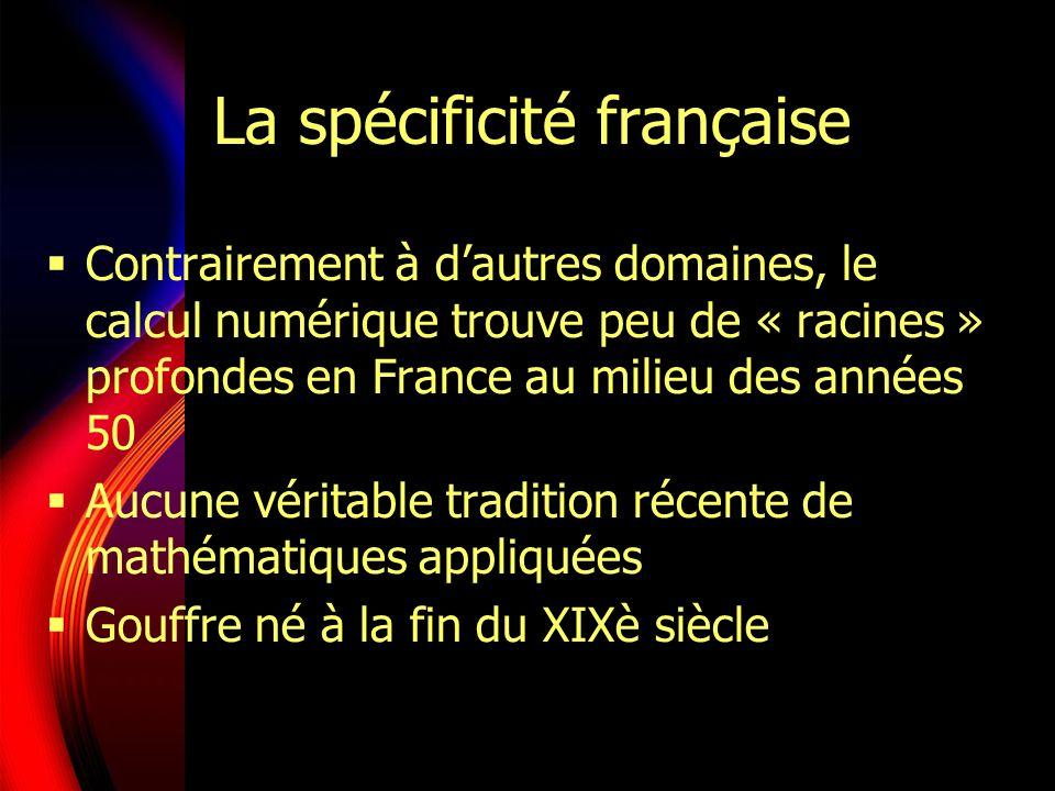 La spécificité française Contrairement à dautres domaines, le calcul numérique trouve peu de « racines » profondes en France au milieu des années 50 Aucune véritable tradition récente de mathématiques appliquées Gouffre né à la fin du XIXè siècle