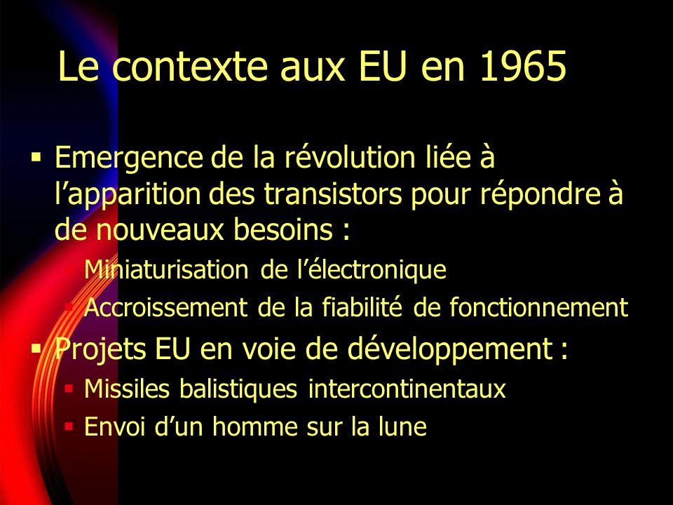Le contexte aux EU en 1965 Emergence de la révolution liée à lapparition des transistors pour répondre à de nouveaux besoins : Miniaturisation de lélectronique Accroissement de la fiabilité de fonctionnement Projets EU en voie de développement : Missiles balistiques intercontinentaux Envoi dun homme sur la lune