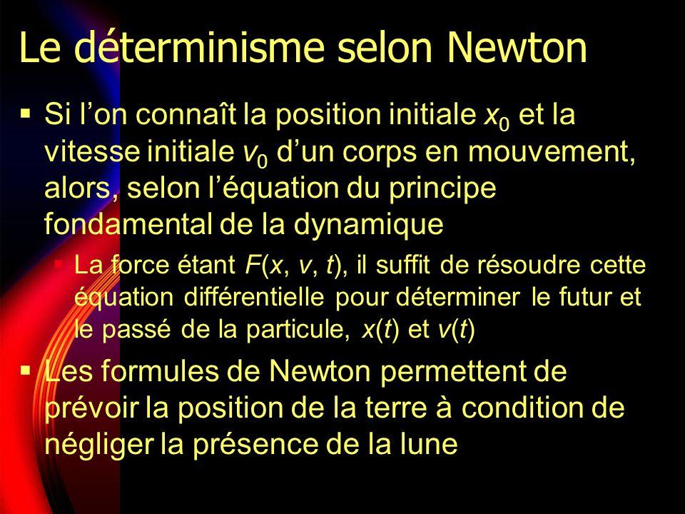 Le déterminisme selon Newton Si lon connaît la position initiale x 0 et la vitesse initiale v 0 dun corps en mouvement, alors, selon léquation du principe fondamental de la dynamique La force étant F(x, v, t), il suffit de résoudre cette équation différentielle pour déterminer le futur et le passé de la particule, x(t) et v(t) Les formules de Newton permettent de prévoir la position de la terre à condition de négliger la présence de la lune