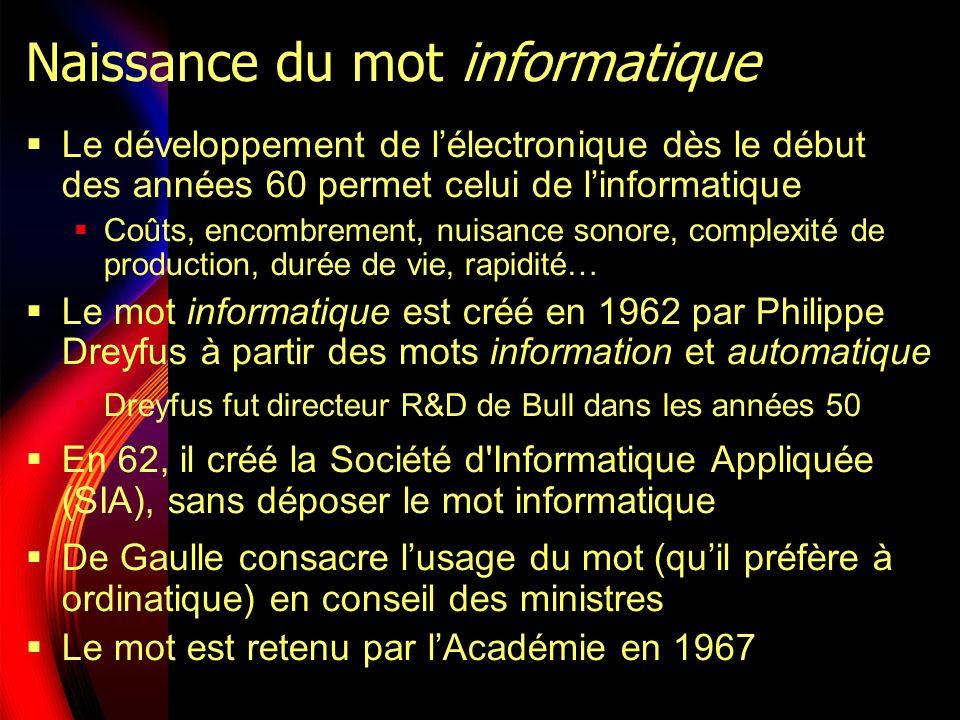 Naissance du mot informatique Le développement de lélectronique dès le début des années 60 permet celui de linformatique Coûts, encombrement, nuisance sonore, complexité de production, durée de vie, rapidité… Le mot informatique est créé en 1962 par Philippe Dreyfus à partir des mots information et automatique Dreyfus fut directeur R&D de Bull dans les années 50 En 62, il créé la Société d Informatique Appliquée (SIA), sans déposer le mot informatique De Gaulle consacre lusage du mot (quil préfère à ordinatique) en conseil des ministres Le mot est retenu par lAcadémie en 1967