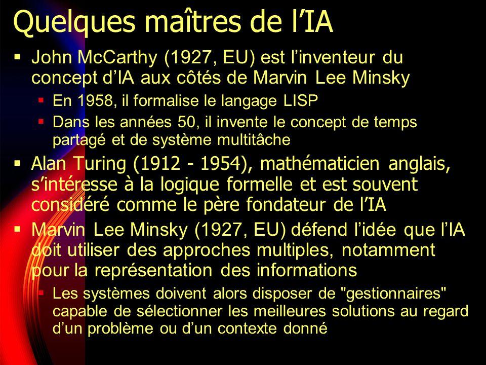 Quelques maîtres de lIA John McCarthy (1927, EU) est linventeur du concept dIA aux côtés de Marvin Lee Minsky En 1958, il formalise le langage LISP Dans les années 50, il invente le concept de temps partagé et de système multitâche Alan Turing (1912 - 1954), mathématicien anglais, sintéresse à la logique formelle et est souvent considéré comme le père fondateur de lIA Marvin Lee Minsky (1927, EU) défend lidée que lIA doit utiliser des approches multiples, notamment pour la représentation des informations Les systèmes doivent alors disposer de gestionnaires capable de sélectionner les meilleures solutions au regard dun problème ou dun contexte donné