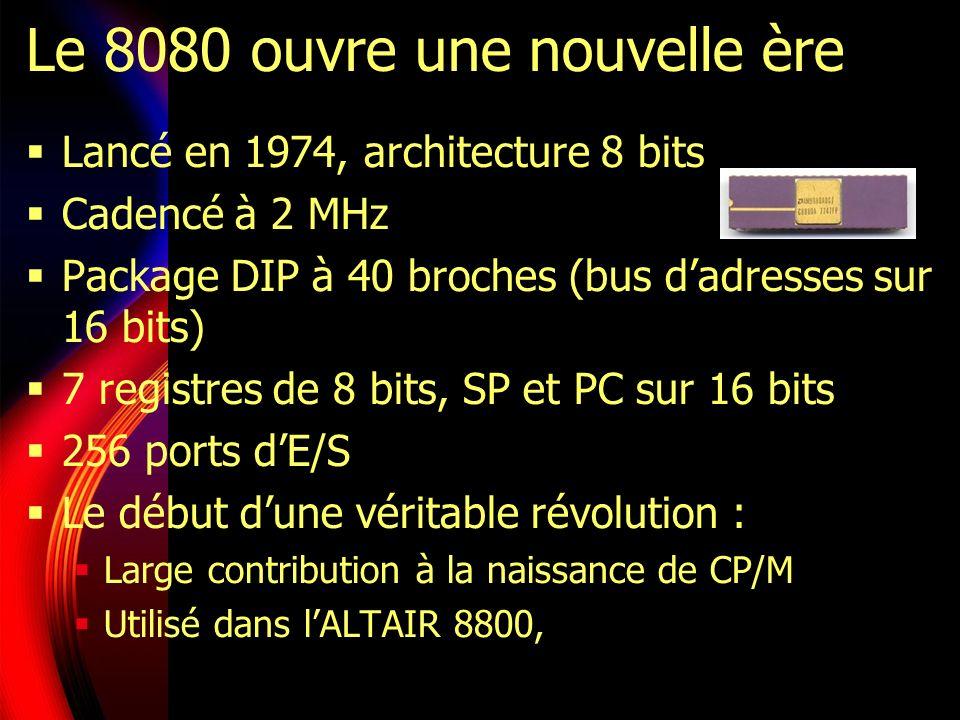 Le 8080 ouvre une nouvelle ère Lancé en 1974, architecture 8 bits Cadencé à 2 MHz Package DIP à 40 broches (bus dadresses sur 16 bits) 7 registres de 8 bits, SP et PC sur 16 bits 256 ports dE/S Le début dune véritable révolution : Large contribution à la naissance de CP/M Utilisé dans lALTAIR 8800,
