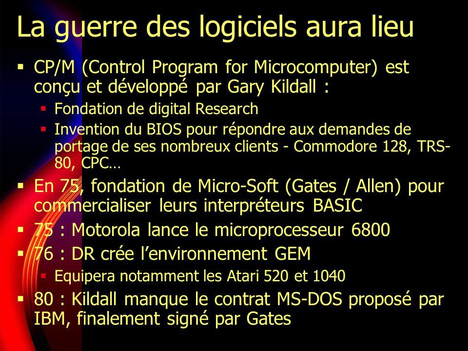 La guerre des logiciels aura lieu CP/M (Control Program for Microcomputer) est conçu et développé par Gary Kildall : Fondation de digital Research Invention du BIOS pour répondre aux demandes de portage de ses nombreux clients - Commodore 128, TRS- 80, CPC… En 75, fondation de Micro-Soft (Gates / Allen) pour commercialiser leurs interpréteurs BASIC 75 : Motorola lance le microprocesseur 6800 76 : DR crée lenvironnement GEM Equipera notamment les Atari 520 et 1040 80 : Kildall manque le contrat MS-DOS proposé par IBM, finalement signé par Gates