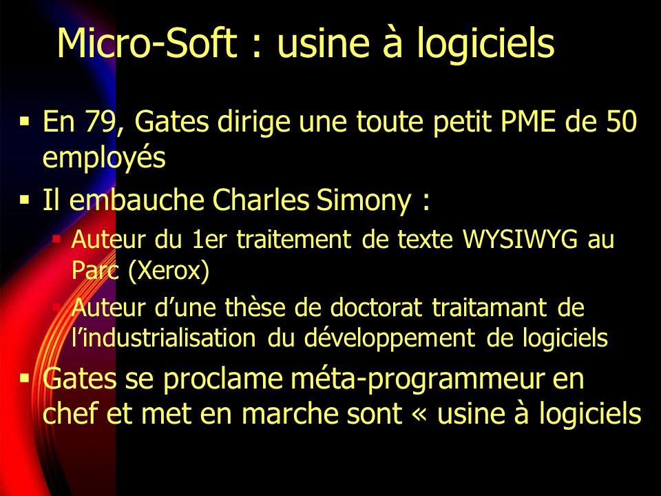 Micro-Soft : usine à logiciels En 79, Gates dirige une toute petit PME de 50 employés Il embauche Charles Simony : Auteur du 1er traitement de texte WYSIWYG au Parc (Xerox) Auteur dune thèse de doctorat traitamant de lindustrialisation du développement de logiciels Gates se proclame méta-programmeur en chef et met en marche sont « usine à logiciels